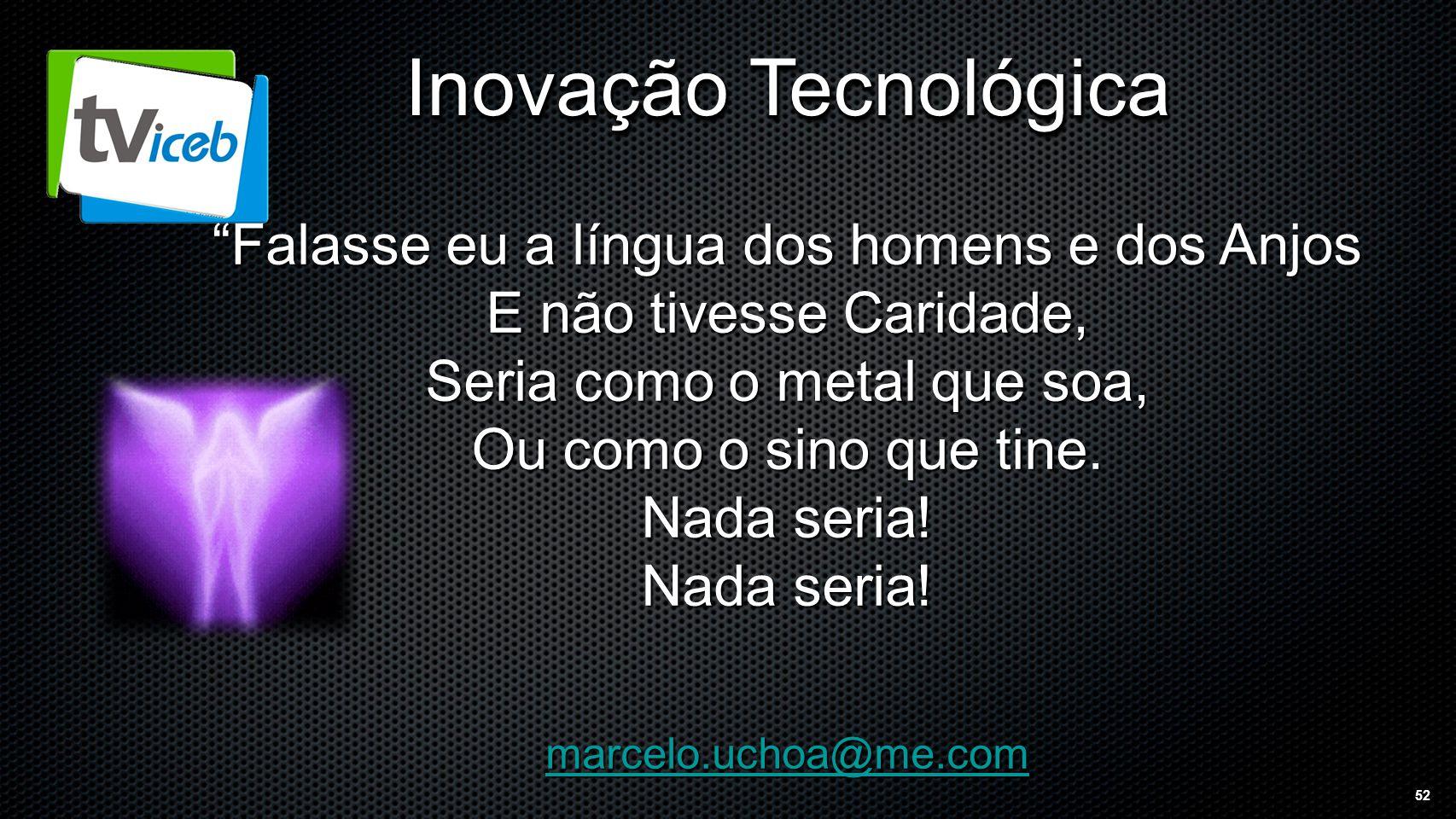 52 Inovação Tecnológica Falasse eu a língua dos homens e dos Anjos E não tivesse Caridade, Seria como o metal que soa, Ou como o sino que tine.