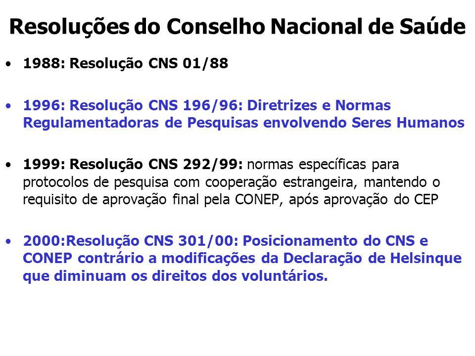 Resoluções do Conselho Nacional de Saúde 1988: Resolução CNS 01/88 1996: Resolução CNS 196/96: Diretrizes e Normas Regulamentadoras de Pesquisas envolvendo Seres Humanos 1999: Resolução CNS 292/99: normas específicas para protocolos de pesquisa com cooperação estrangeira, mantendo o requisito de aprovação final pela CONEP, após aprovação do CEP 2000:Resolução CNS 301/00: Posicionamento do CNS e CONEP contrário a modificações da Declaração de Helsinque que diminuam os direitos dos voluntários.