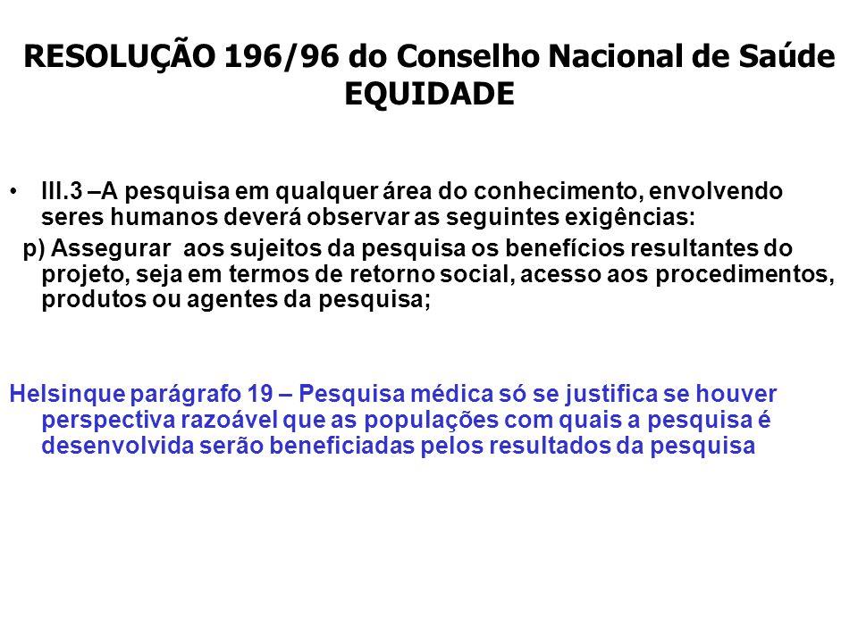 RESOLUÇÃO 196/96 do Conselho Nacional de Saúde EQUIDADE III.3 –A pesquisa em qualquer área do conhecimento, envolvendo seres humanos deverá observar a