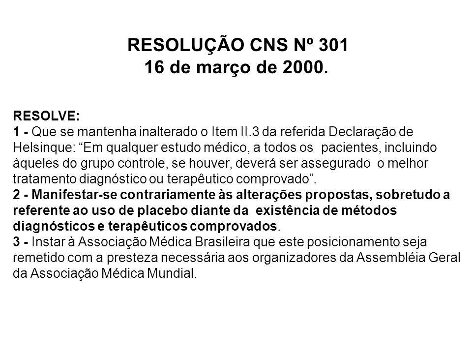 """RESOLUÇÃO CNS Nº 301 16 de março de 2000. RESOLVE: 1 - Que se mantenha inalterado o Item II.3 da referida Declaração de Helsinque: """"Em qualquer estudo"""