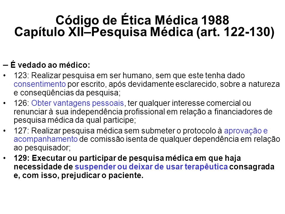 Código de Ética Médica 1988 Capítulo XII–Pesquisa Médica (art. 122-130) – É vedado ao médico: 123: Realizar pesquisa em ser humano, sem que este tenha