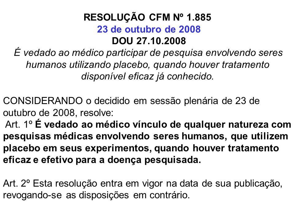 RESOLUÇÃO CFM Nº 1.885 23 de outubro de 2008 DOU 27.10.2008 É vedado ao médico participar de pesquisa envolvendo seres humanos utilizando placebo, qua