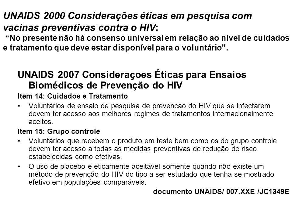 UNAIDS 2000 Considerações éticas em pesquisa com vacinas preventivas contra o HIV: No presente não há consenso universal em relação ao nível de cuidados e tratamento que deve estar disponível para o voluntário .