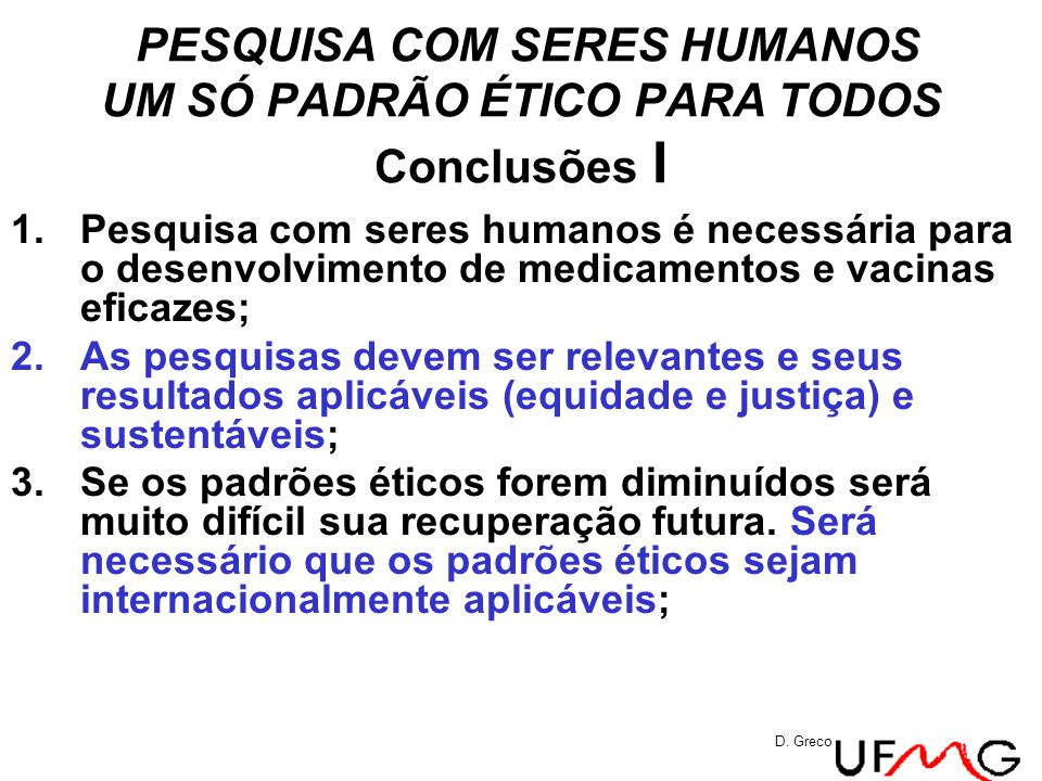 PESQUISA COM SERES HUMANOS UM SÓ PADRÃO ÉTICO PARA TODOS Conclusões I 1.Pesquisa com seres humanos é necessária para o desenvolvimento de medicamentos e vacinas eficazes; 2.As pesquisas devem ser relevantes e seus resultados aplicáveis (equidade e justiça) e sustentáveis; 3.Se os padrões éticos forem diminuídos será muito difícil sua recuperação futura.