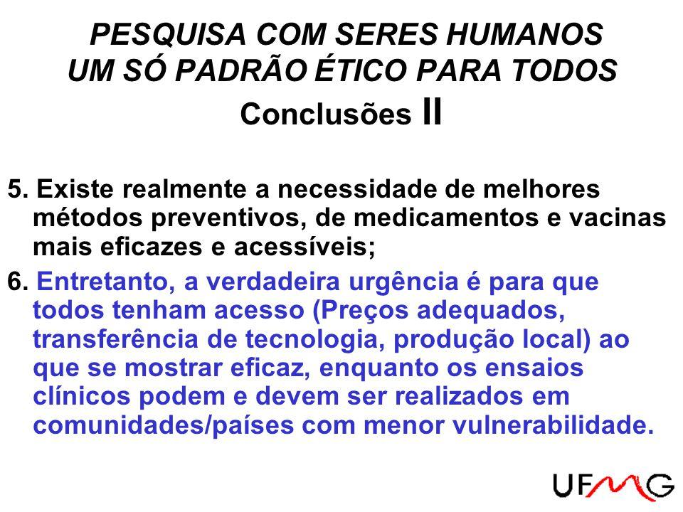 PESQUISA COM SERES HUMANOS UM SÓ PADRÃO ÉTICO PARA TODOS Conclusões II 5. Existe realmente a necessidade de melhores métodos preventivos, de medicamen