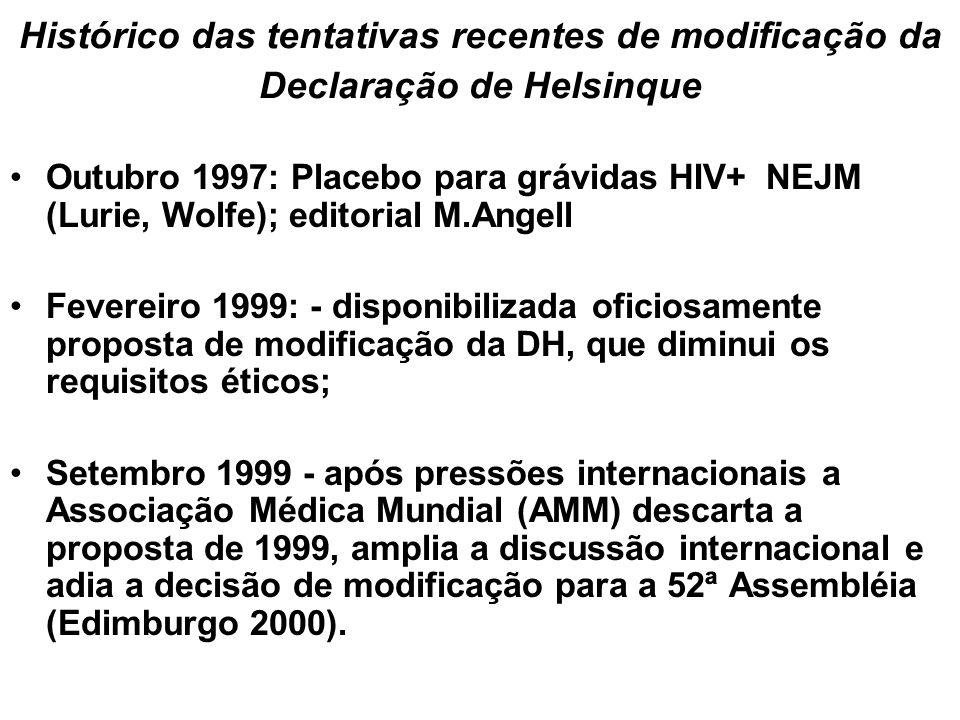 Histórico das tentativas recentes de modificação da Declaração de Helsinque Outubro 1997: Placebo para grávidas HIV+ NEJM (Lurie, Wolfe); editorial M.Angell Fevereiro 1999: - disponibilizada oficiosamente proposta de modificação da DH, que diminui os requisitos éticos; Setembro 1999 - após pressões internacionais a Associação Médica Mundial (AMM) descarta a proposta de 1999, amplia a discussão internacional e adia a decisão de modificação para a 52ª Assembléia (Edimburgo 2000).
