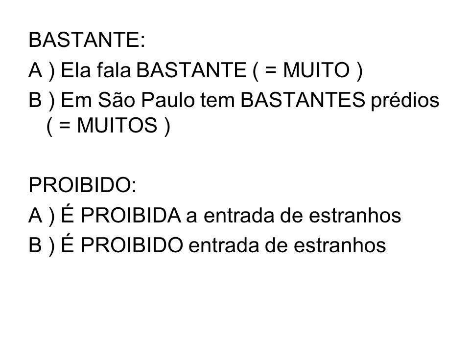 BASTANTE: A ) Ela fala BASTANTE ( = MUITO ) B ) Em São Paulo tem BASTANTES prédios ( = MUITOS ) PROIBIDO: A ) É PROIBIDA a entrada de estranhos B ) É