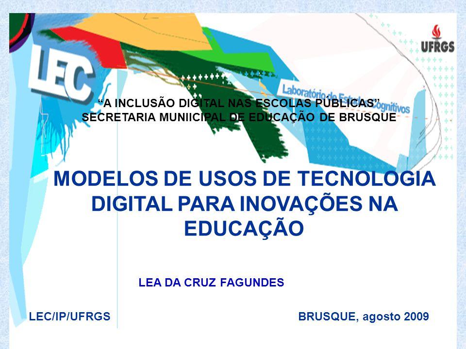MODELOS DE USOS DE TECNOLOGIA DIGITAL PARA INOVAÇÕES NA EDUCAÇÃO LEC/IP/UFRGS BRUSQUE, agosto 2009 LEA DA CRUZ FAGUNDES A INCLUSÃO DIGITAL NAS ESCOLAS PÚBLICAS SECRETARIA MUNIICIPAL DE EDUCAÇÃO DE BRUSQUE