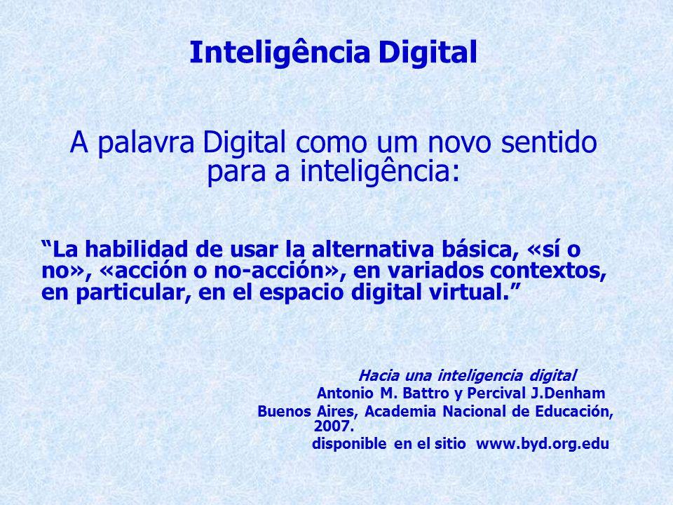 Inteligência Digital A palavra Digital como um novo sentido para a inteligência: La habilidad de usar la alternativa básica, «sí o no», «acción o no-acción», en variados contextos, en particular, en el espacio digital virtual. Hacia una inteligencia digital Antonio M.