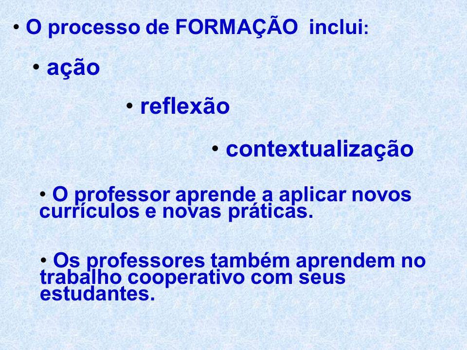 O processo de FORMAÇÃO inclui : ação reflexão contextualização O professor aprende a aplicar novos currículos e novas práticas.