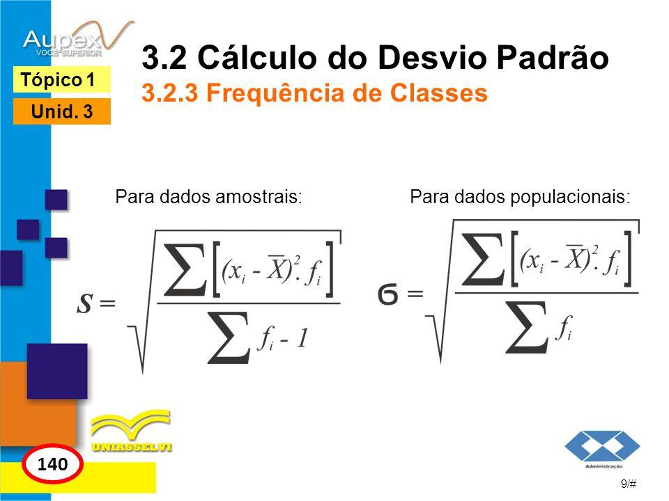 3.2 Cálculo do Desvio Padrão 3.2.3 Frequência de Classes 9/# Tópico 1 140 Unid. 3 Para dados amostrais:Para dados populacionais: