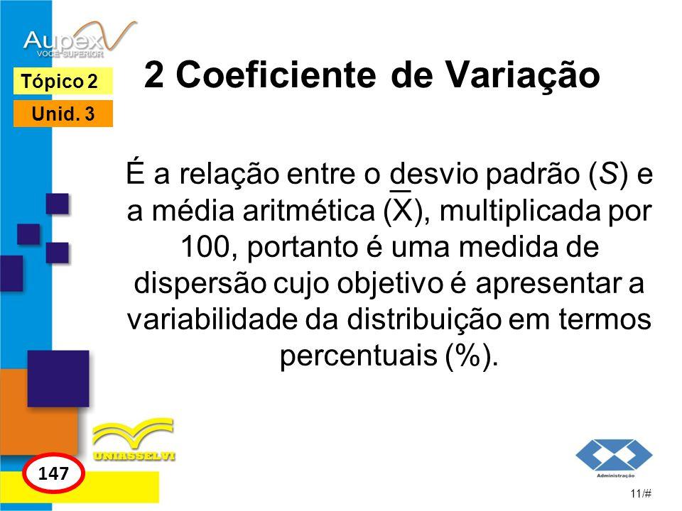 2 Coeficiente de Variação É a relação entre o desvio padrão (S) e a média aritmética (X), multiplicada por 100, portanto é uma medida de dispersão cuj