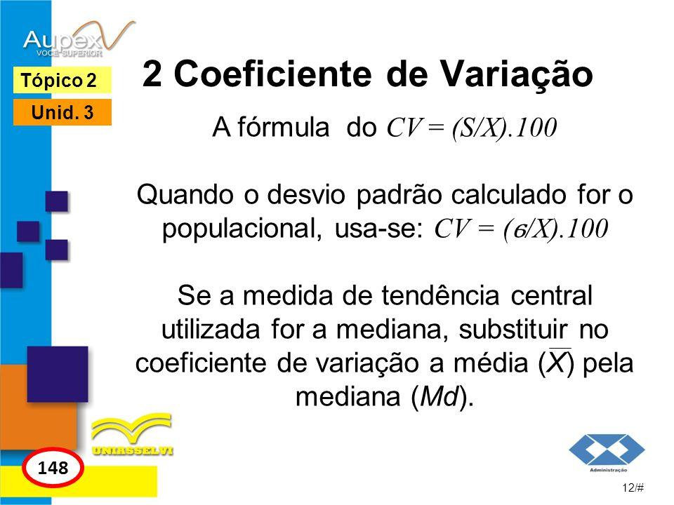 2 Coeficiente de Variação A fórmula do CV = (S/X).100 Quando o desvio padrão calculado for o populacional, usa-se: CV = ( ϭ /X).100 Se a medida de ten