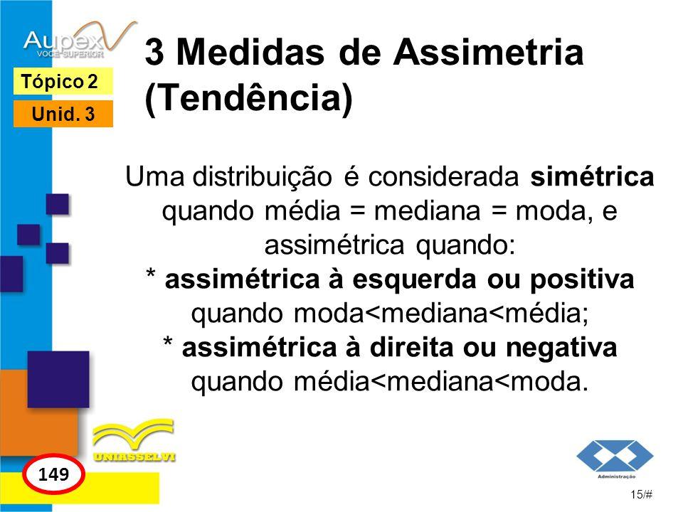 3 Medidas de Assimetria (Tendência) Uma distribuição é considerada simétrica quando média = mediana = moda, e assimétrica quando: * assimétrica à esqu