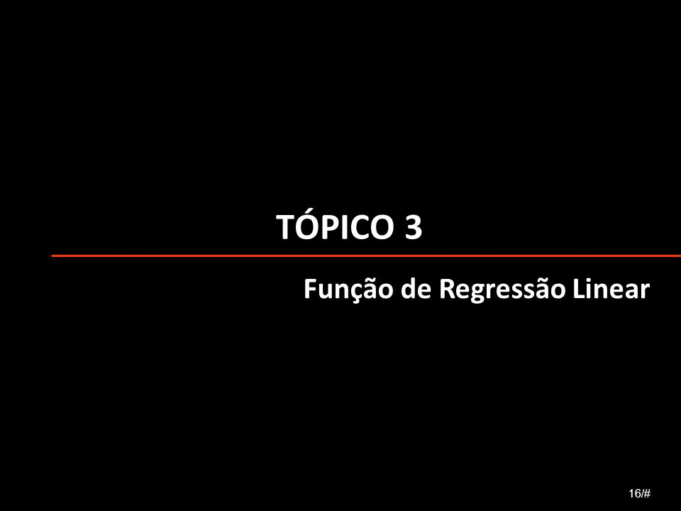 TÓPICO 3 16/# Função de Regressão Linear