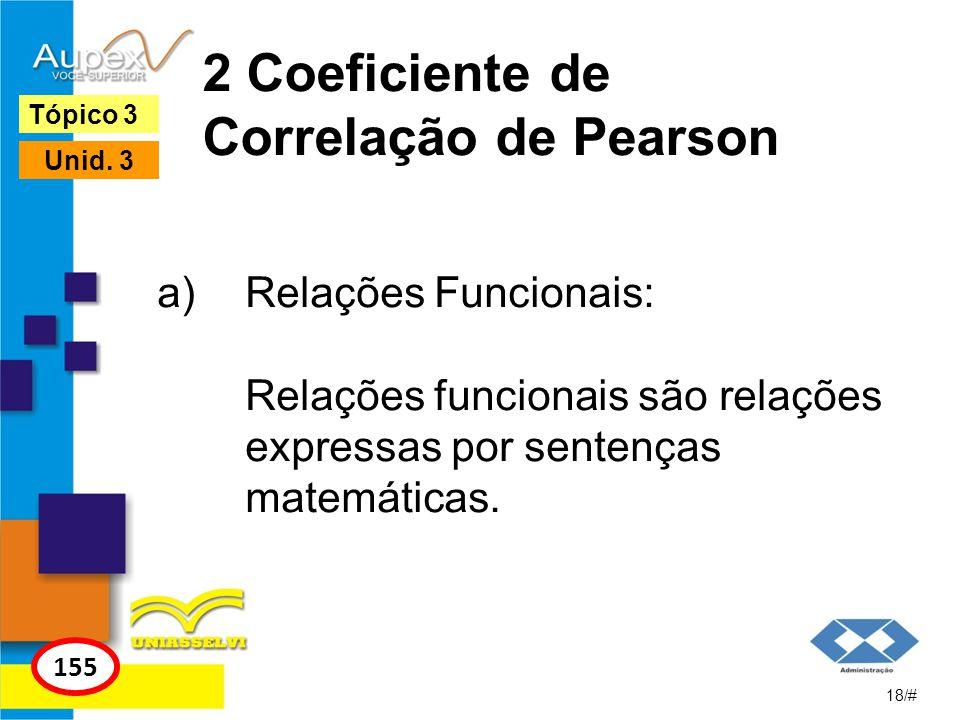 2 Coeficiente de Correlação de Pearson a)Relações Funcionais: Relações funcionais são relações expressas por sentenças matemáticas. 18/# Tópico 3 155