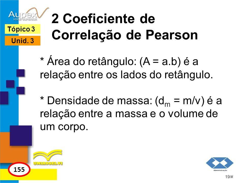 2 Coeficiente de Correlação de Pearson * Área do retângulo: (A = a.b) é a relação entre os lados do retângulo. * Densidade de massa: (d m = m/v) é a r