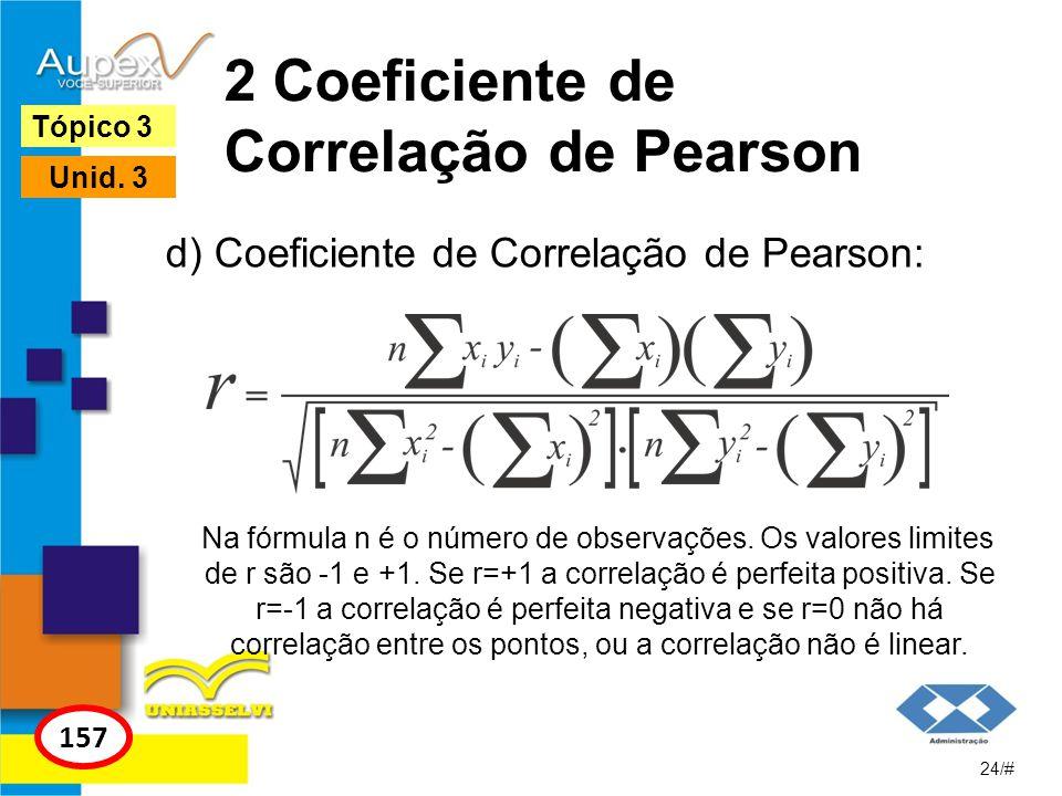 2 Coeficiente de Correlação de Pearson d) Coeficiente de Correlação de Pearson: 24/# Tópico 3 157 Unid. 3 Na fórmula n é o número de observações. Os v