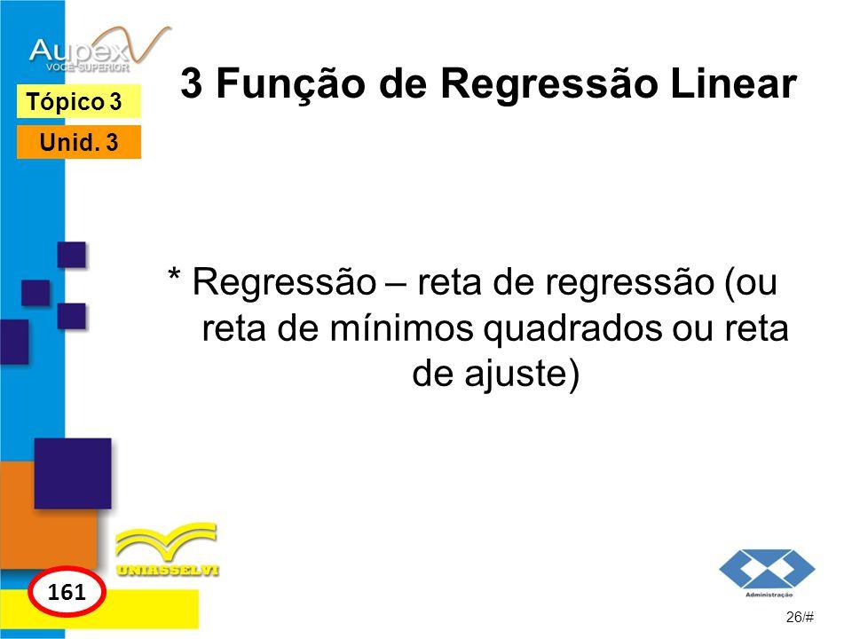 3 Função de Regressão Linear * Regressão – reta de regressão (ou reta de mínimos quadrados ou reta de ajuste) 26/# Tópico 3 161 Unid. 3