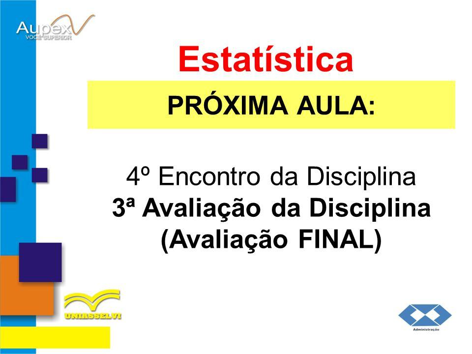 PRÓXIMA AULA: Estatística 4º Encontro da Disciplina 3ª Avaliação da Disciplina (Avaliação FINAL)