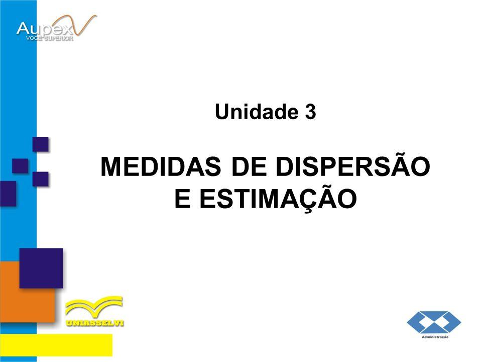 Unidade 3 MEDIDAS DE DISPERSÃO E ESTIMAÇÃO