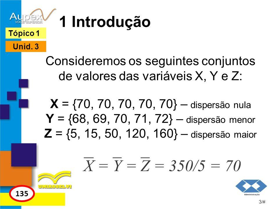 1 Introdução Consideremos os seguintes conjuntos de valores das variáveis X, Y e Z: X = {70, 70, 70, 70, 70} – dispersão nula Y = {68, 69, 70, 71, 72}