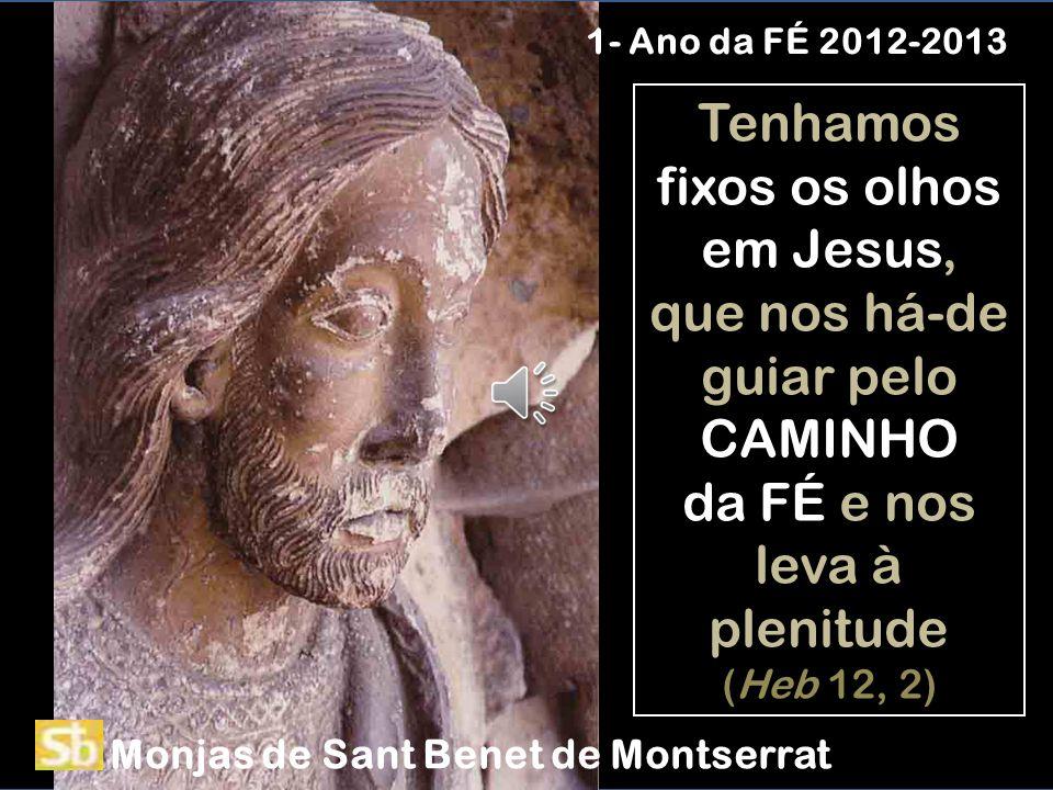 Tenhamos fixos os olhos em Jesus, que nos há-de guiar pelo CAMINHO da FÉ e nos leva à plenitude (Heb 12, 2) 1- Ano da FÉ 2012-2013 Monjas de Sant Benet de Montserrat