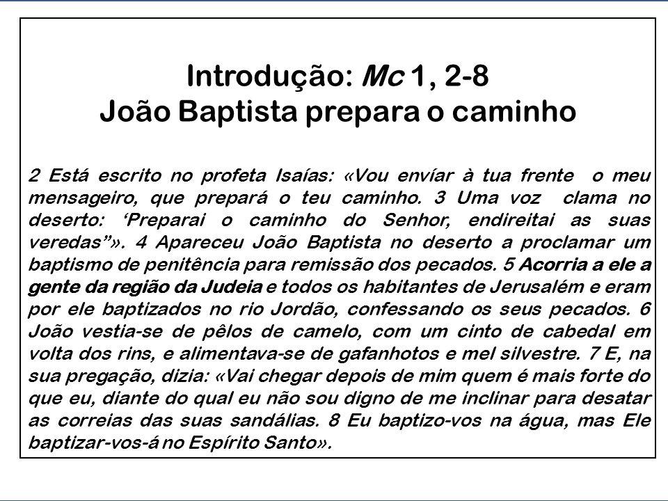 Introdução: Mc 1, 2-8 João Baptista prepara o caminho 2 Está escrito no profeta Isaías: «Vou envíar à tua frente o meu mensageiro, que prepará o teu caminho.
