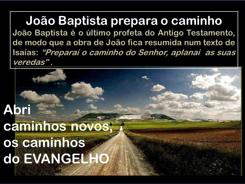 João Baptista prepara o caminho João Baptista é o último profeta do Antigo Testamento, de modo que a obra de João fica resumida num texto de Isaías: Preparai o caminho do Senhor, aplanai as suas veredas .