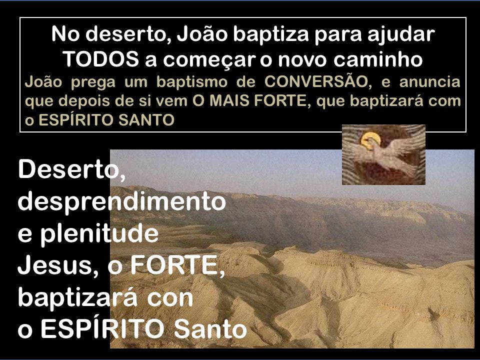 No deserto, João baptiza para ajudar TODOS a começar o novo caminho João prega um baptismo de CONVERSÃO, e anuncia que depois de si vem O MAIS FORTE, que baptizará com o ESPÍRITO SANTO Deserto, desprendimento e plenitude Jesus, o FORTE, baptizará con o ESPÍRITO Santo