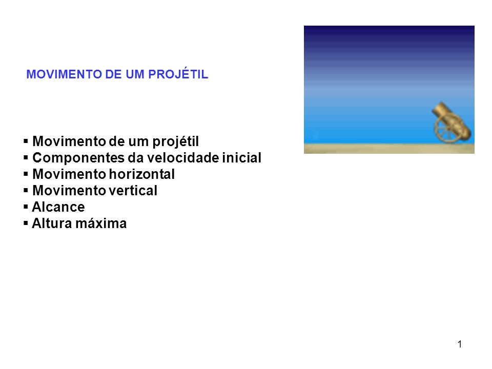 1 MOVIMENTO DE UM PROJÉTIL  Movimento de um projétil  Componentes da velocidade inicial  Movimento horizontal  Movimento vertical  Alcance  Altura máxima