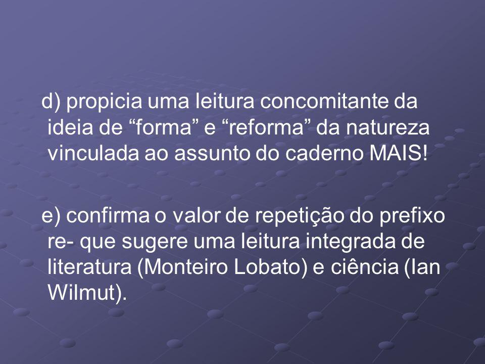 d) propicia uma leitura concomitante da ideia de forma e reforma da natureza vinculada ao assunto do caderno MAIS.