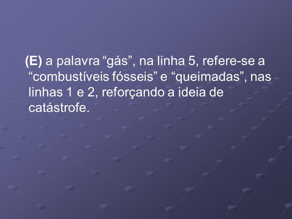 (E) a palavra gás , na linha 5, refere-se a combustíveis fósseis e queimadas , nas linhas 1 e 2, reforçando a ideia de catástrofe.