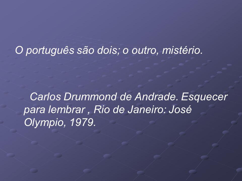 O português são dois; o outro, mistério.Carlos Drummond de Andrade.