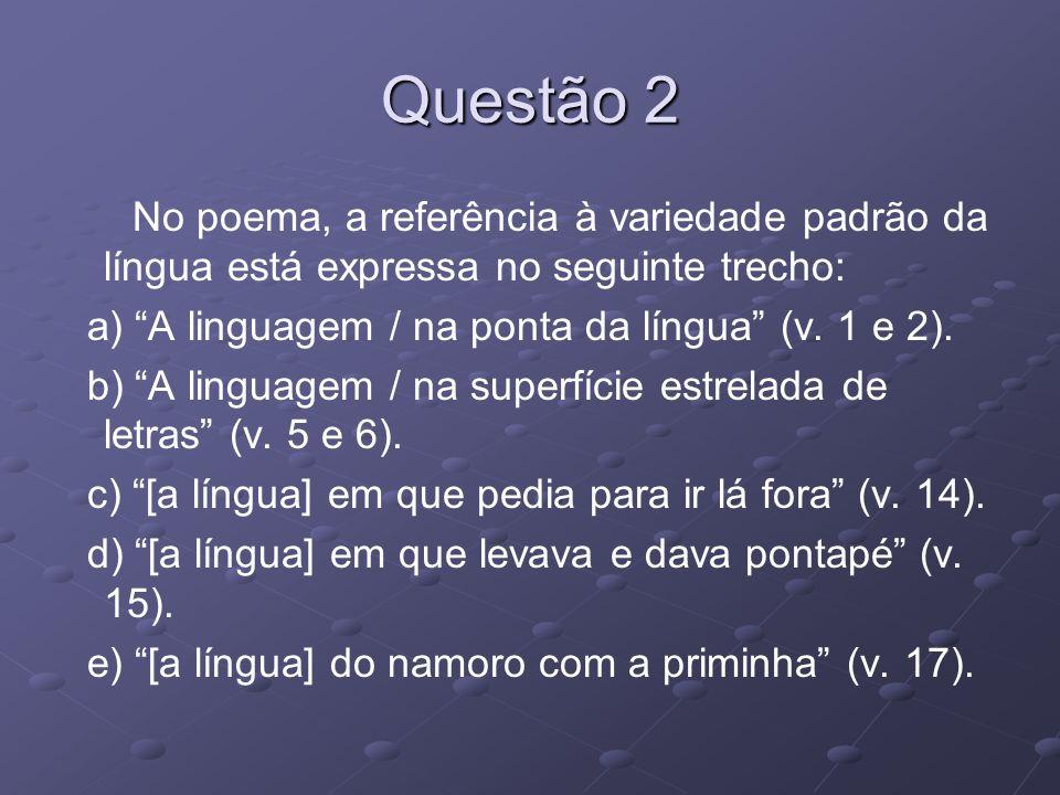 Questão 2 No poema, a referência à variedade padrão da língua está expressa no seguinte trecho: a) A linguagem / na ponta da língua (v.