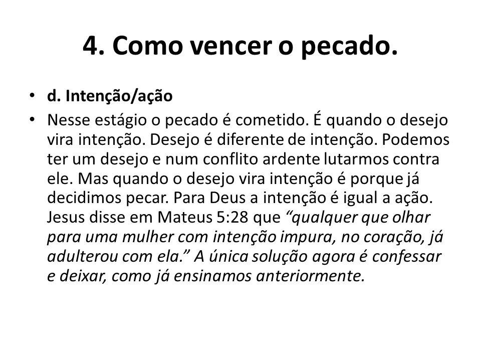 4. Como vencer o pecado. d. Intenção/ação Nesse estágio o pecado é cometido. É quando o desejo vira intenção. Desejo é diferente de intenção. Podemos