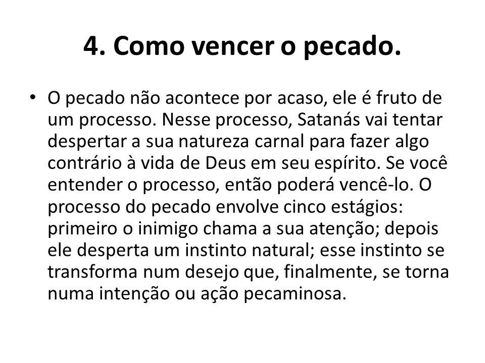 4.Como vencer o pecado. O pecado não acontece por acaso, ele é fruto de um processo.