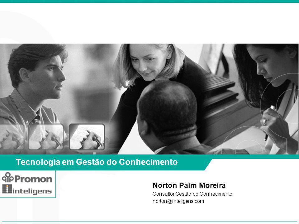 Tecnologia em Gestão do Conhecimento Norton Paim Moreira Consultor Gestão do Conhecimento norton@inteligens.com