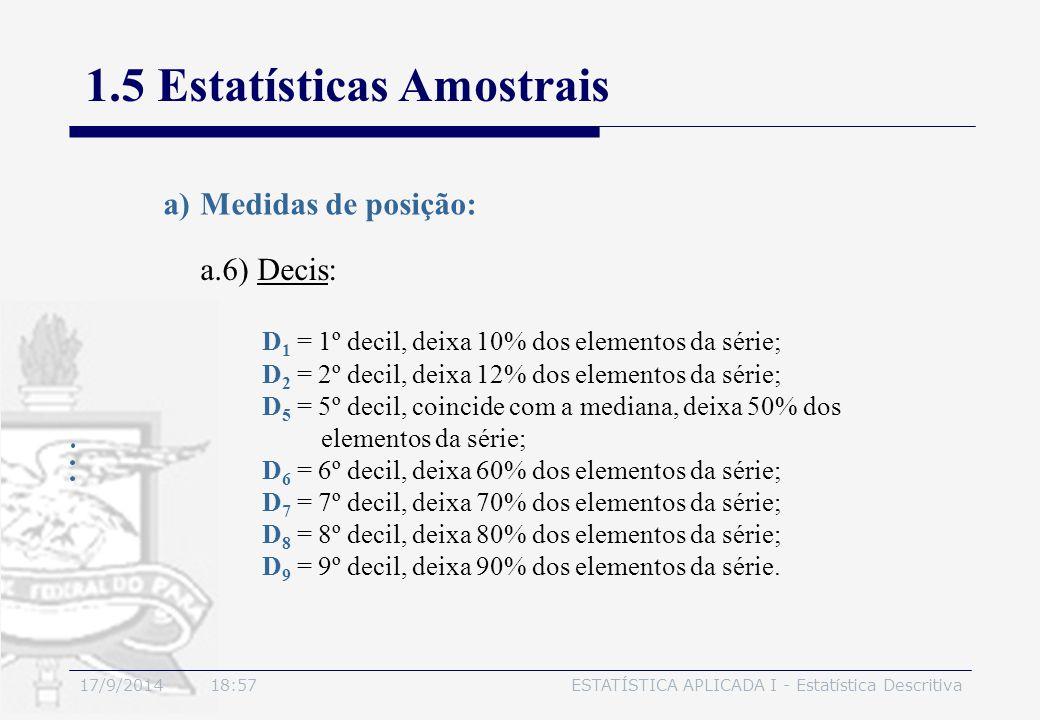 17/9/2014 19:00ESTATÍSTICA APLICADA I - Estatística Descritiva 1.5 Estatísticas Amostrais a.6) Decis: a)Medidas de posição: D 1 = 1º decil, deixa 10%