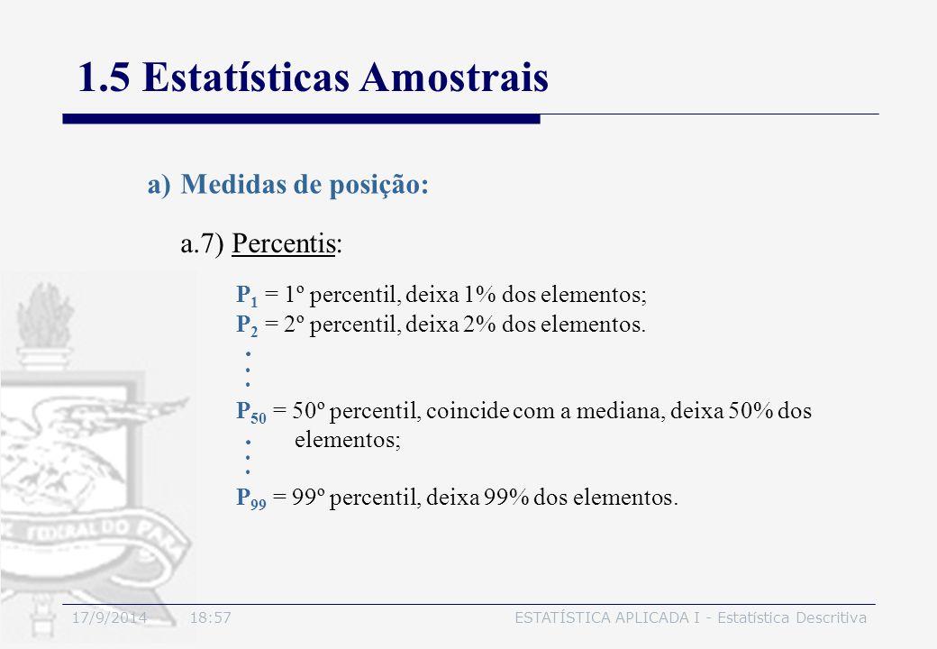 17/9/2014 19:00ESTATÍSTICA APLICADA I - Estatística Descritiva 1.5 Estatísticas Amostrais a.7) Percentis: a)Medidas de posição: P 1 = 1º percentil, de