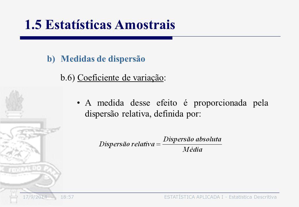 17/9/2014 19:00ESTATÍSTICA APLICADA I - Estatística Descritiva 1.5 Estatísticas Amostrais b)Medidas de dispersão b.6) Coeficiente de variação: A medid