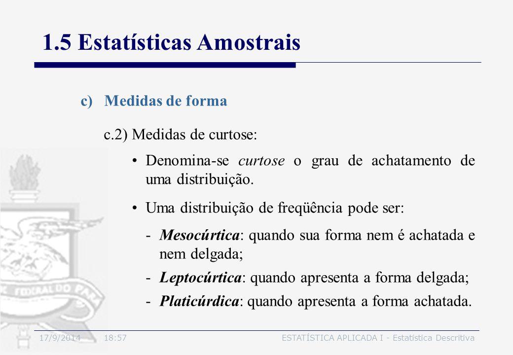 17/9/2014 19:00ESTATÍSTICA APLICADA I - Estatística Descritiva 1.5 Estatísticas Amostrais c)Medidas de forma Denomina-se curtose o grau de achatamento