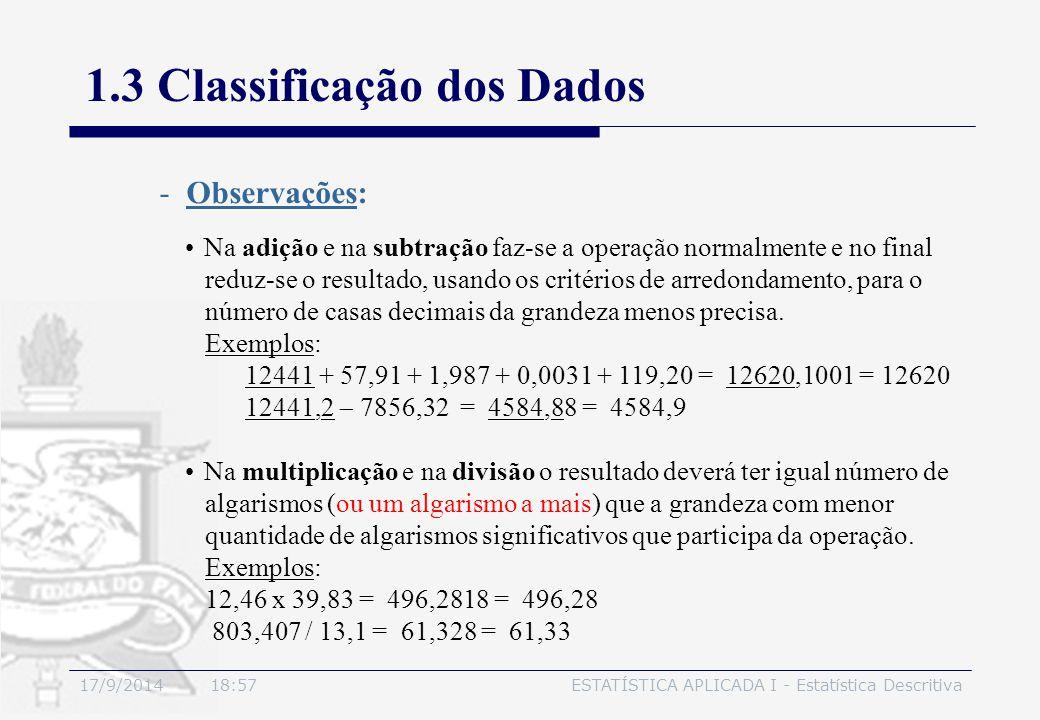 17/9/2014 19:00ESTATÍSTICA APLICADA I - Estatística Descritiva 1.3 Classificação dos Dados Na adição e na subtração faz-se a operação normalmente e no