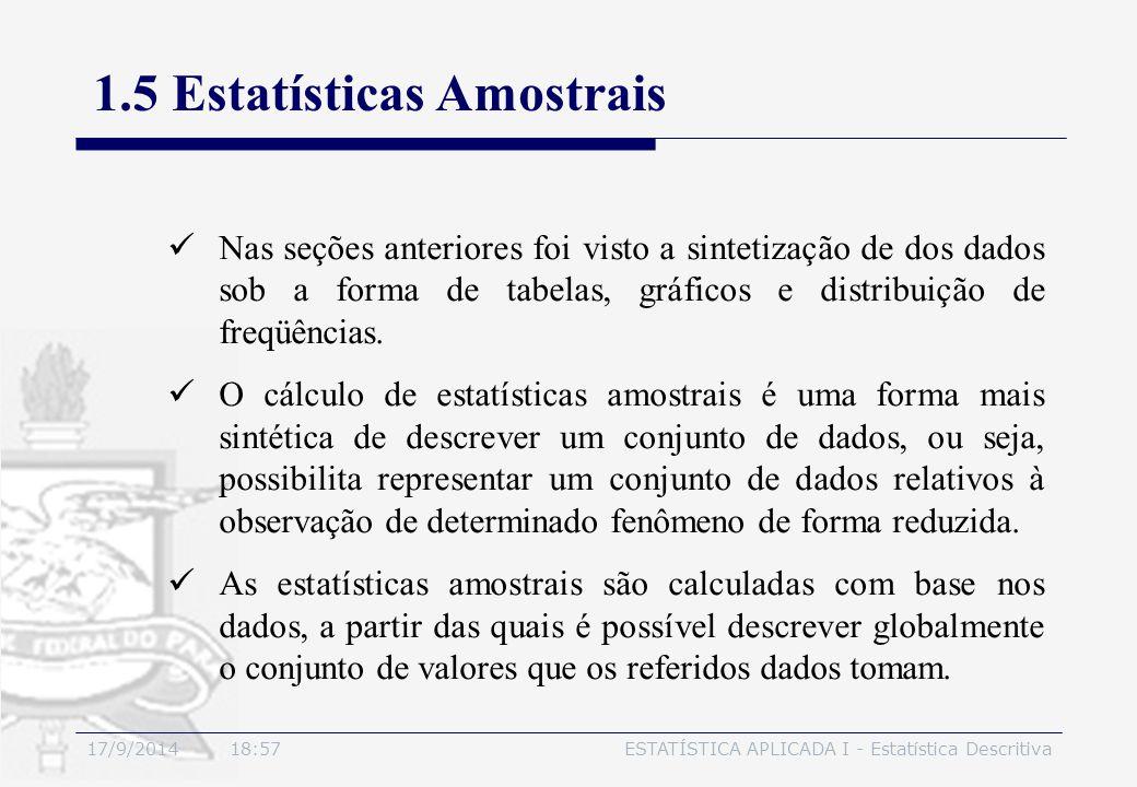 17/9/2014 19:00ESTATÍSTICA APLICADA I - Estatística Descritiva 1.5 Estatísticas Amostrais Nas seções anteriores foi visto a sintetização de dos dados