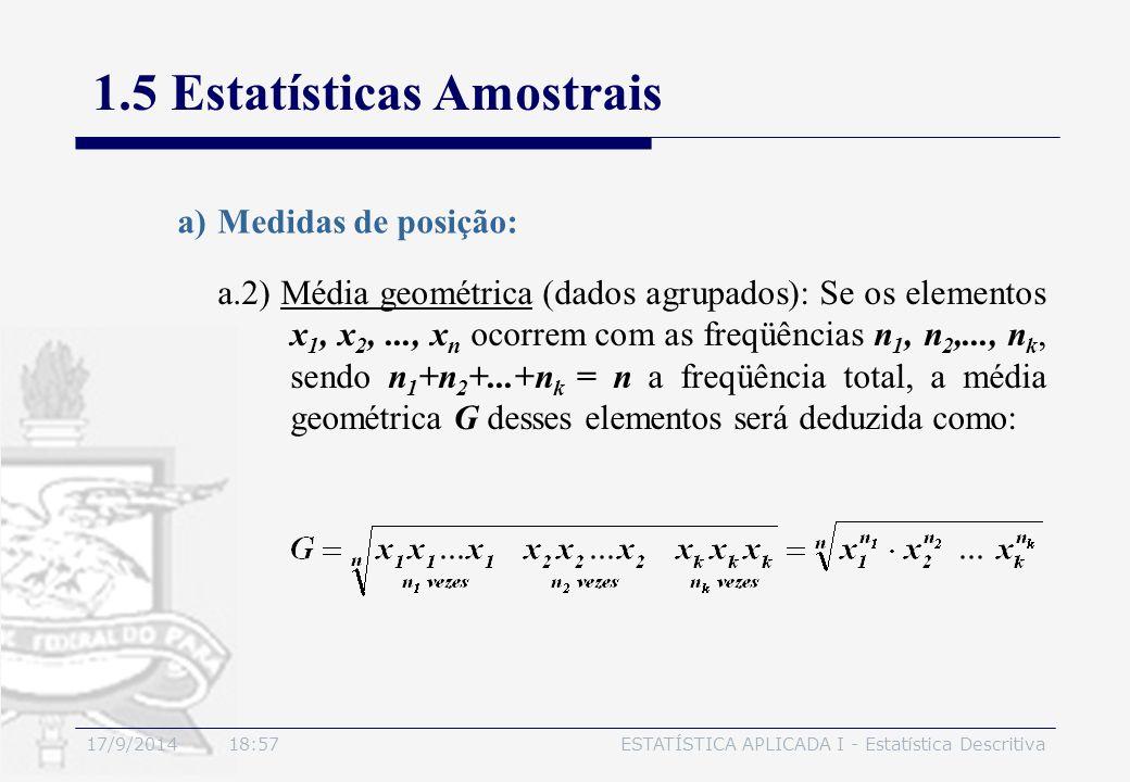 17/9/2014 19:00ESTATÍSTICA APLICADA I - Estatística Descritiva 1.5 Estatísticas Amostrais a.2) Média geométrica (dados agrupados): Se os elementos x 1