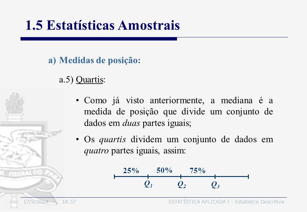 17/9/2014 19:00ESTATÍSTICA APLICADA I - Estatística Descritiva 1.5 Estatísticas Amostrais a.5) Quartis: a)Medidas de posição: Como já visto anteriorme