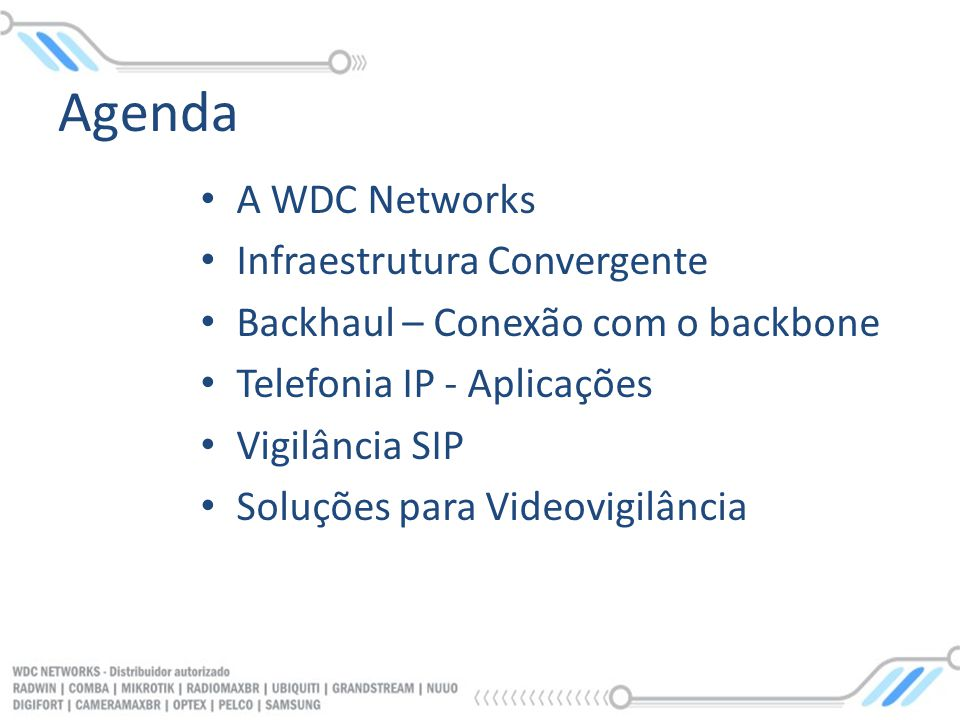 Agenda A WDC Networks Infraestrutura Convergente Backhaul – Conexão com o backbone Telefonia IP - Aplicações Vigilância SIP Soluções para Videovigilân