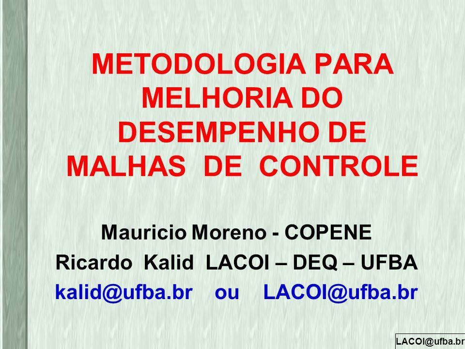 LACOI@ufba.br METODOLOGIA PARA MELHORIA DO DESEMPENHO DE MALHAS DE CONTROLE Mauricio Moreno - COPENE Ricardo Kalid LACOI – DEQ – UFBA kalid@ufba.br ou