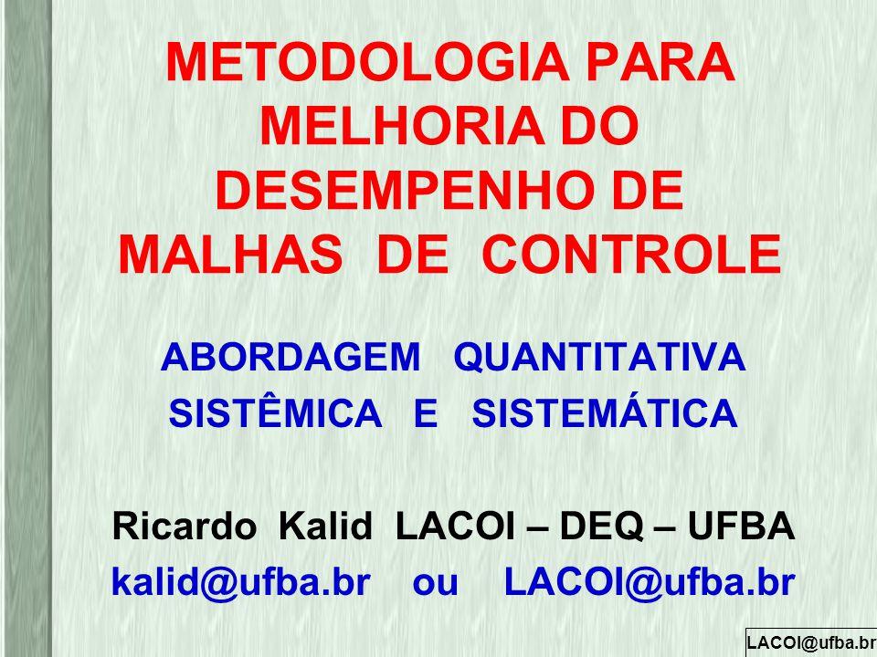 LACOI@ufba.br METODOLOGIA PARA MELHORIA DO DESEMPENHO DE MALHAS DE CONTROLE ABORDAGEM QUANTITATIVA SISTÊMICA E SISTEMÁTICA Ricardo Kalid LACOI – DEQ –