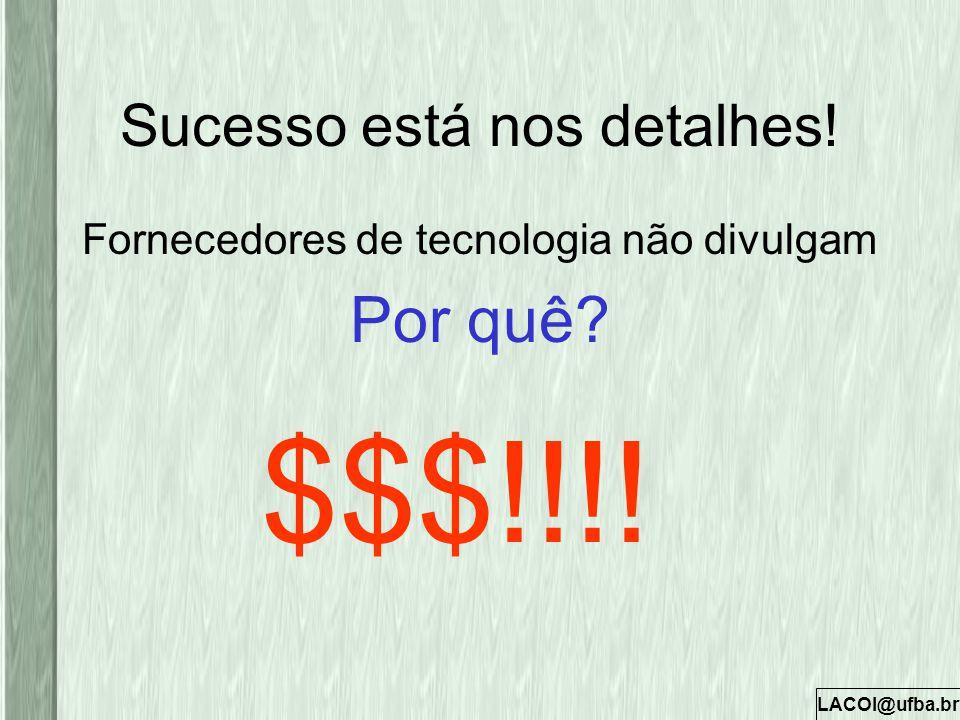 LACOI@ufba.br Sucesso está nos detalhes! Fornecedores de tecnologia não divulgam Por quê? $$$!!!!